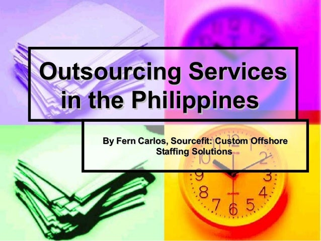 Outsourcing Services in the Philippines By Fern Carlos, Sourcefit: Custom Offshore Staffing Solutions