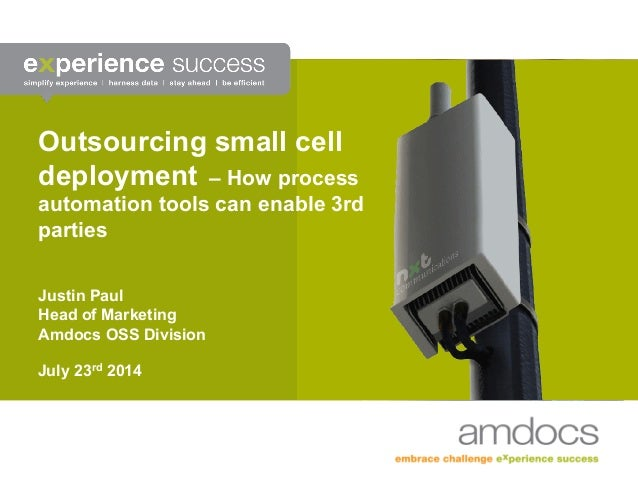 Outsourcing small cell deployment – How process automation tools can enable 3rd parties Justin Paul Head of Marketing Amdo...