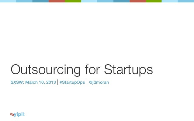 Outsourcing for StartupsSXSW: March 10, 2013 | #StartupOps | @jdmoran
