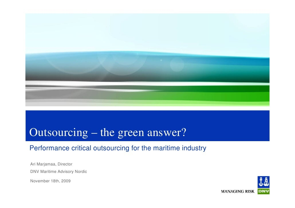 Outsourcing – the green answer? Performance critical outsourcing for the maritime industry  Ari Marjamaa, Director DNV Mar...