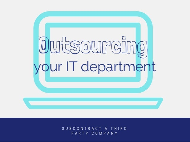 your IT department S U B C O N T R A C T A T H I R D P A R T Y C O M P A N Y Outsourcing