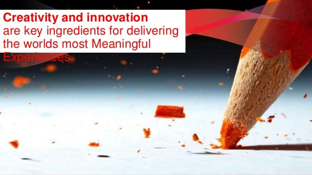 Creativity and innovation  are key ingredients for delivering  the worlds most Meaningful  Experiences