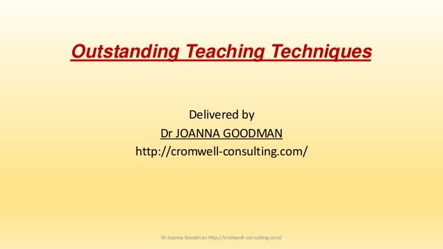Outstanding Teaching Techniques  Delivered by Dr JOANNA GOODMAN http://cromwell-consulting.com/  Dr Joanna Goodman http://...