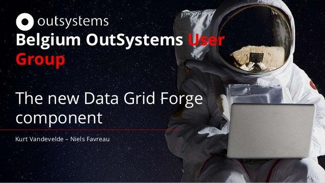 Belgium OutSystems User Group The new Data Grid Forge component Kurt Vandevelde – Niels Favreau