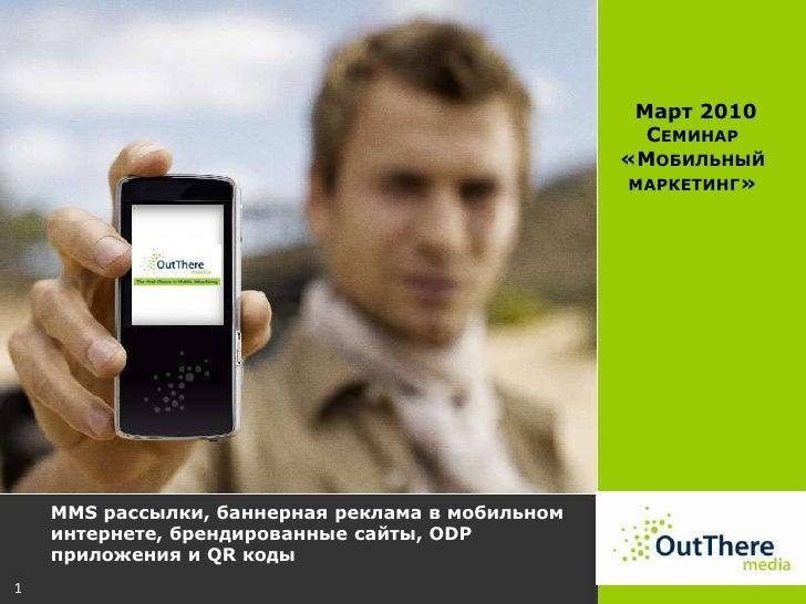 1<br /> Mарт 2010<br />Семинар «Мобильный маркетинг»<br />MMS рассылки, баннерная реклама в мобильном интернете, брендиров...