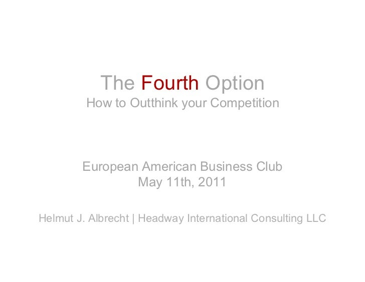The Fourth Option         How to Outthink your Competition        European American Business Club                May 11th,...