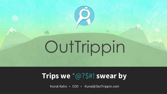 OutTrippinTrips we *@?$#! swear by  Kunal Kalro • CEO • Kunal@OutTrippin.com
