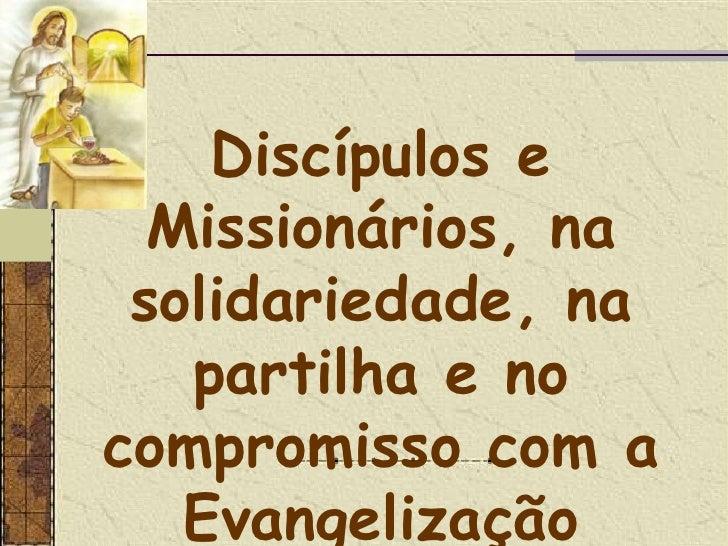 Discípulos e Missionários, na solidariedade, na partilha e no compromisso com a Evangelização<br />