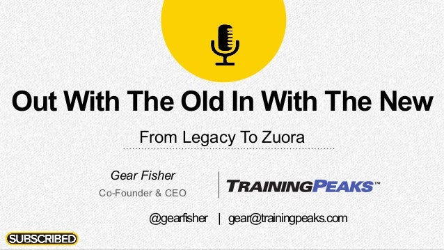 Out With The Old In With The New From Legacy To Zuora Gear Fisher Co-Founder & CEO @gearfisher | gear@trainingpeaks.com