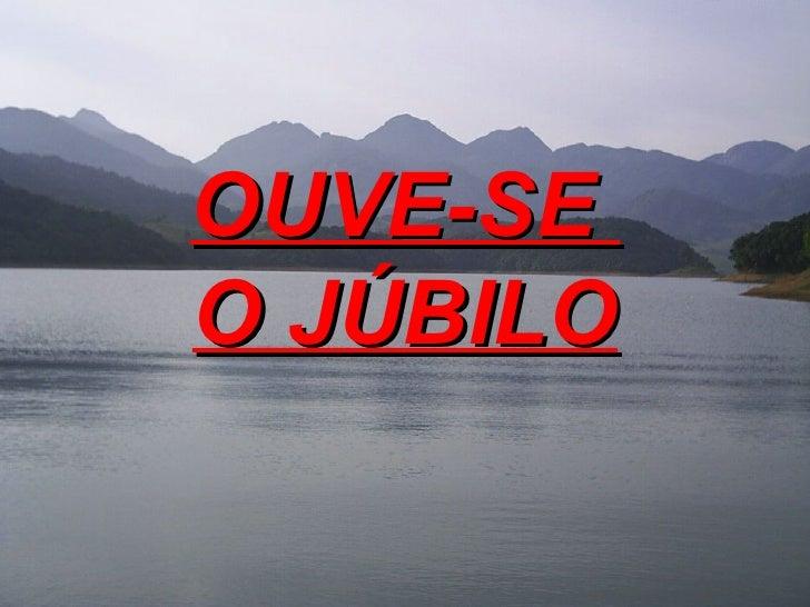 OUVE-SE  O JÚBILO