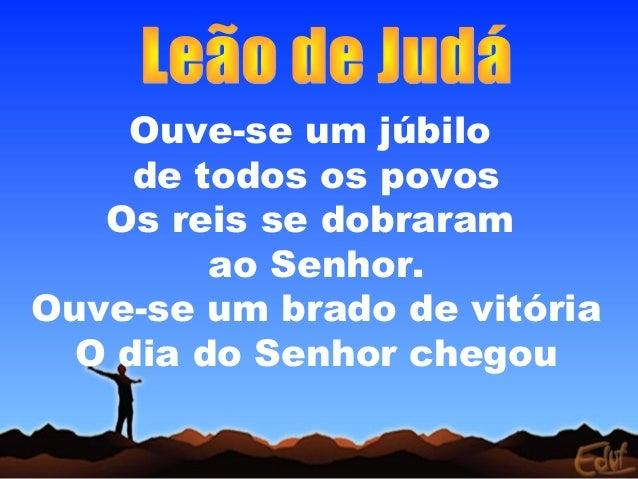 Ouve-se um júbilo     de todos os povos   Os reis se dobraram         ao Senhor.Ouve-se um brado de vitória  O dia do Senh...