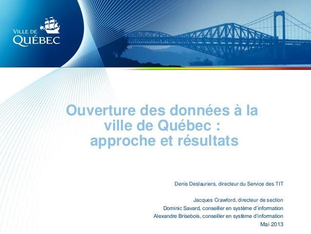 Ouverture des données à laville de Québec :approche et résultatsDenis Deslauriers, directeur du Service des TITJacques Cra...