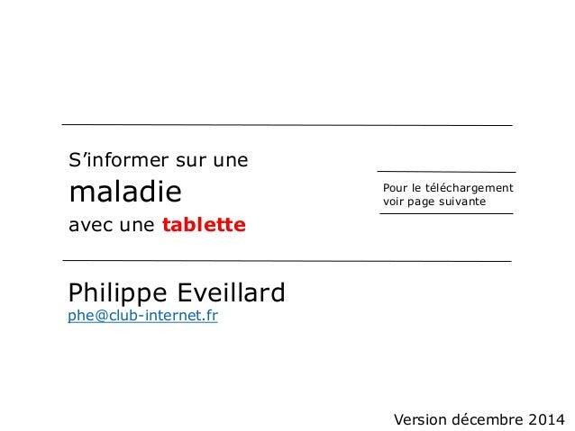 S'informer sur une  maladie  avec une tablette  Philippe Eveillard  phe@club-internet.fr  Pour le téléchargement  voir pag...