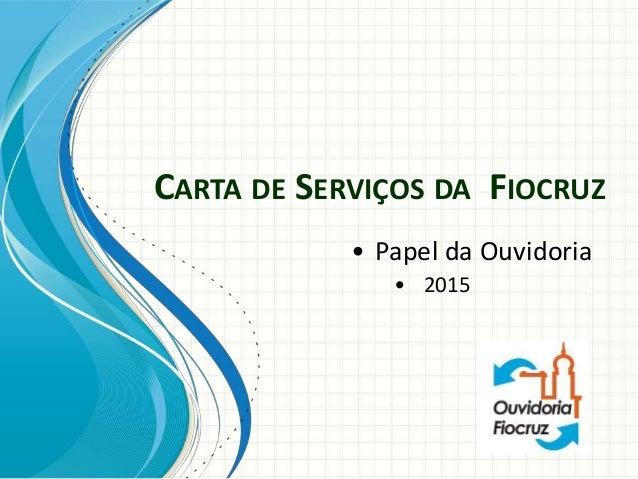 CARTA DE SERVIÇOS DA FIOCRUZ • Papel da Ouvidoria • 2015