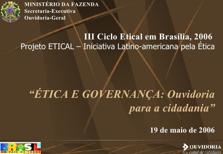 """III Ciclo Etical em Brasília, 2006  Projeto ETICAL – Iniciativa Latino-americana pela Ética """" ÉTICA E GOVERNANÇA: Ouvidori..."""