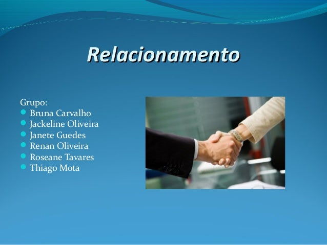 RelacionamentoRelacionamento Grupo: Bruna Carvalho Jackeline Oliveira Janete Guedes Renan Oliveira Roseane Tavares T...