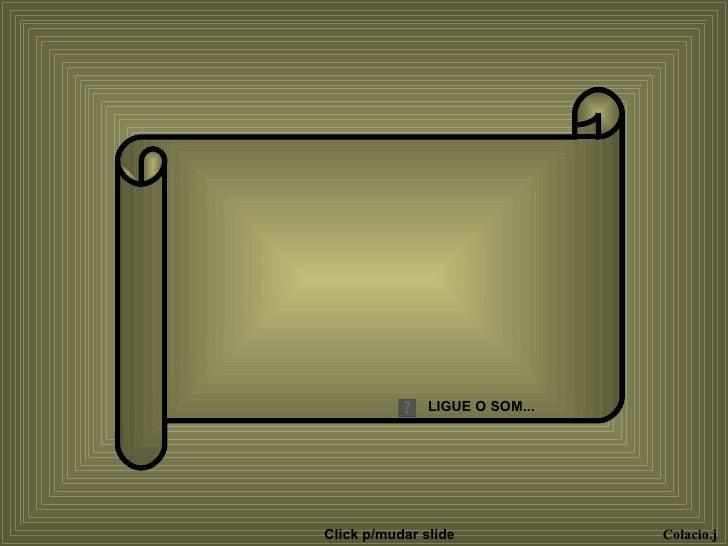 LIGUE O SOM... Colacio.j Click p/mudar slide