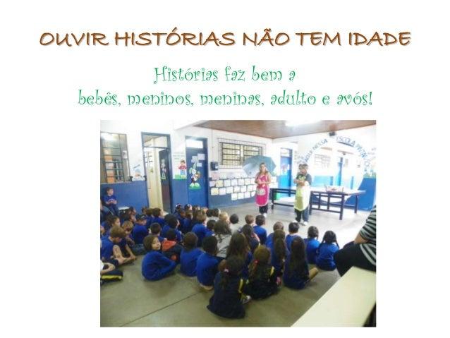OUVIR HISTÓRIAS NÃO TEM IDADE            Histórias faz bem a   bebês, meninos, meninas, adulto e avós!