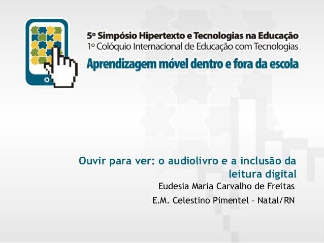 Ouvir para ver: o audiolivro e a inclusão da leitura digital Eudesia Maria Carvalho de Freitas E.M. Celestino Pimentel – N...