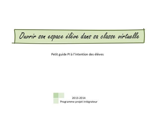 Ouvrir son espace élève dans sa classe virtuelle 2013-2014 Programme projet intégrateur Petit guide PI à l'intention des é...