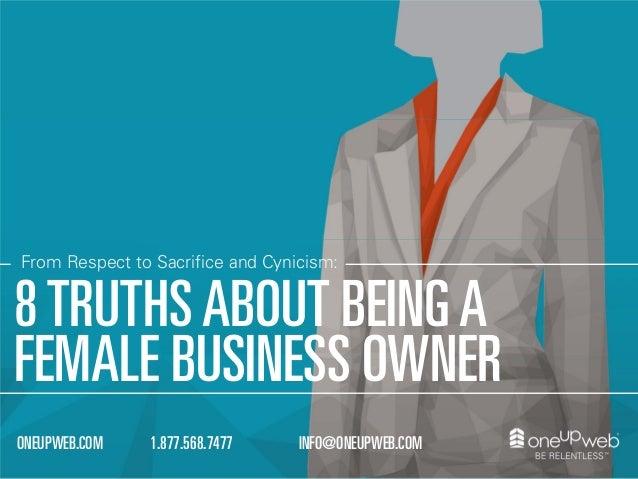 1.877.568.7477ONEUPWEB.COM INFO@ONEUPWEB.COM From Respect to Sacrifice and Cynicism: 8TRUTHSABOUT BEINGA FEMALE BUSINESS O...