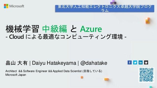 機械学習 中級編 と Azure - Cloud による最適なコンピューティング環境 - 畠山 大有   Daiyu Hatakeyama   @dahatake Architect && Software Engineer && Applie...