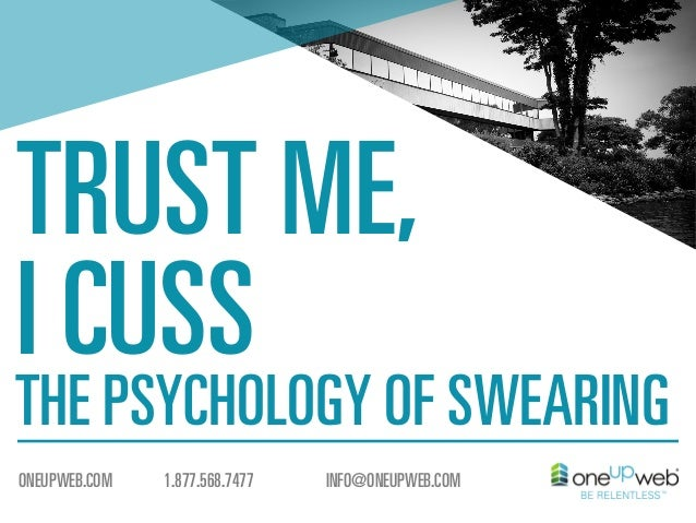 TRUST ME, I CUSS  THE PSYCHOLOGY OF SWEARING ONEUPWEB.COM  1.877.568.7477  INFO@ONEUPWEB.COM