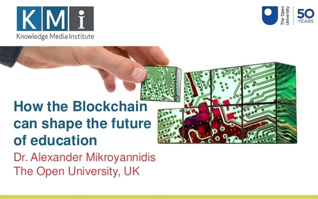 How the Blockchain can shape the future of education Dr. Alexander Mikroyannidis The Open University, UK
