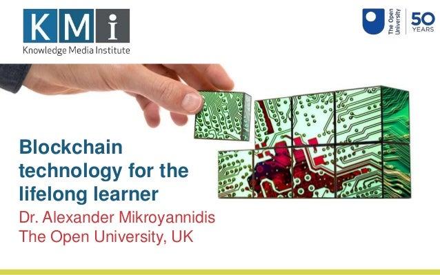 Blockchain technology for the lifelong learner Dr. Alexander Mikroyannidis The Open University, UK