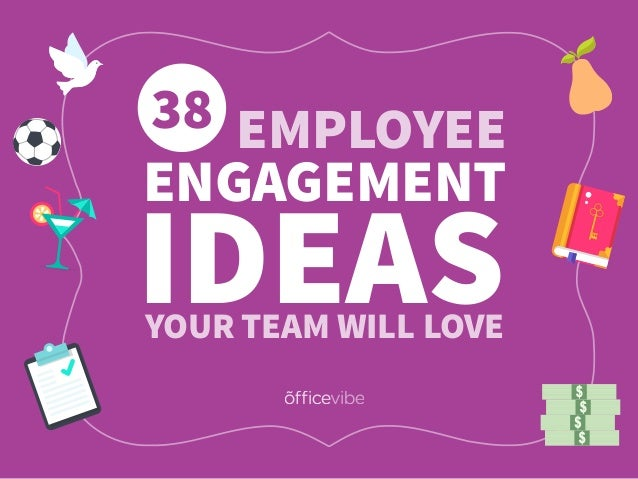 38 EMPLOYEE ENGAGEMENT IDEASYOUR TEAM WILL LOVE
