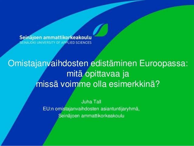 Omistajanvaihdosten edistäminen Euroopassa: mitä opittavaa ja missä voimme olla esimerkkinä? Juha Tall EU:n omistajanvaihd...