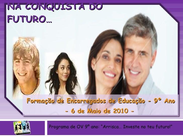 PAIS E FILHOS JUNTOS NA CONQUISTA DO FUTURO… Formação de Encarregados de Educação - 9º Ano - 6 de Maio de 2010 -  Programa...