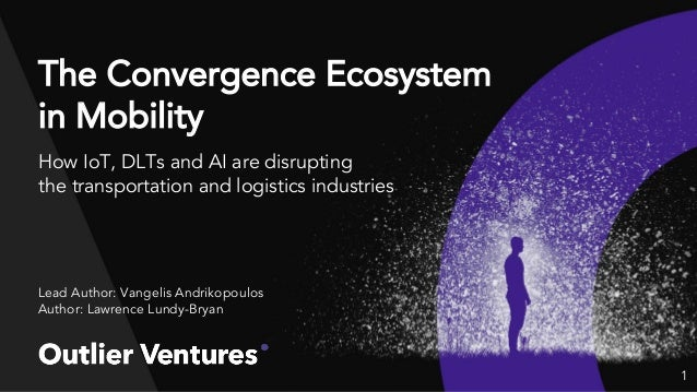 The Convergence Ecosystem in Mobility How IoT, DLTs and AI are disrupting the transportation and logistics industries Lead...