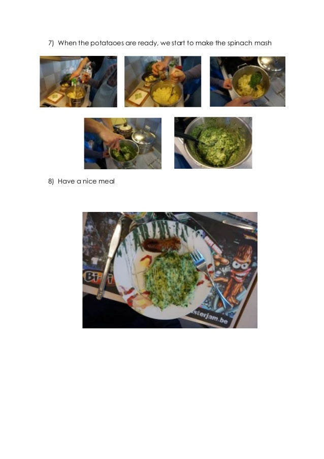 7) When the potataoes are ready, we start to make the spinach mash 8) Have a nice meal