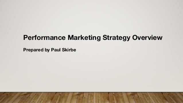 Performance Marketing Strategy Overview Prepared by Paul Skirbe