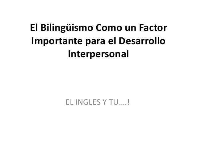 El Bilingüismo Como un Factor Importante para el Desarrollo Interpersonal EL INGLES Y TU….!