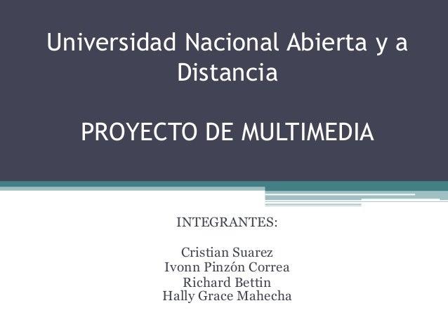 Universidad Nacional Abierta y aDistanciaPROYECTO DE MULTIMEDIAINTEGRANTES:Cristian SuarezIvonn Pinzón CorreaRichard Betti...
