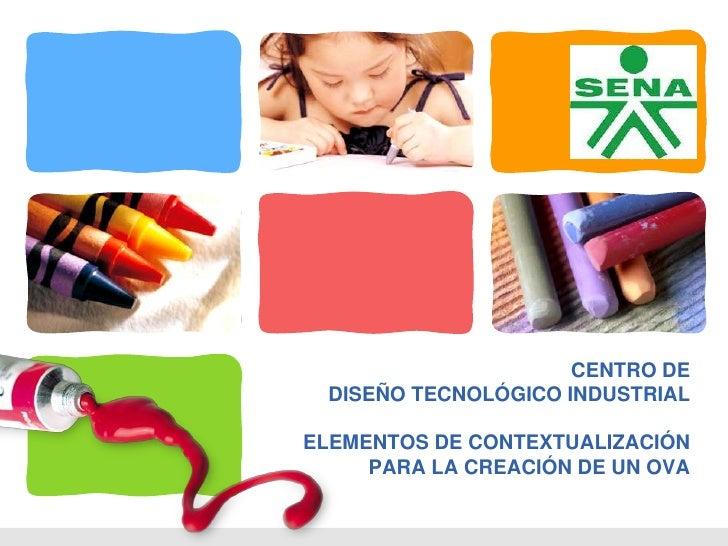 L/O/G/O                      CENTRO DE  DISEÑO TECNOLÓGICO INDUSTRIALELEMENTOS DE CONTEXTUALIZACIÓN     PARA LA CREACIÓN D...