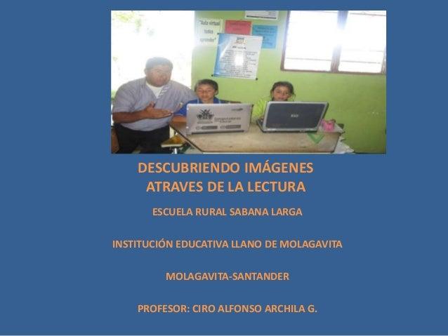 DESCUBRIENDO IMÁGENES ATRAVES DE LA LECTURA ESCUELA RURAL SABANA LARGA INSTITUCIÓN EDUCATIVA LLANO DE MOLAGAVITA MOLAGAVIT...