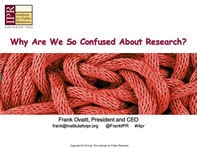 Copyright © 2014 by The Institute for Public Relations Why Are We So Confused About Research? Frank Ovaitt, President and ...
