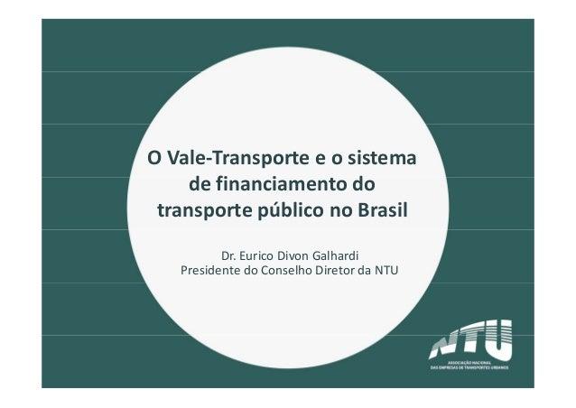 OVale‐Transporteeosistema definanciamentodo transportepúbliconoBrasil Dr.EuricoDivonGalhardi PresidentedoC...