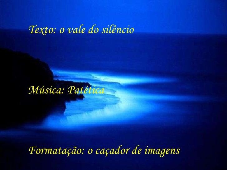 Texto: o vale do silêncio Música: Patética Formatação: o caçador de imagens