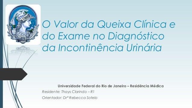 O Valor da Queixa Clínica e do Exame no Diagnóstico da Incontinência Urinária Universidade Federal do Rio de Janeiro – Res...