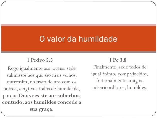 1 Pedro 5.5 Rogo igualmente aos jovens: sede submissos aos que são mais velhos; outrossim, no trato de uns com os outros...