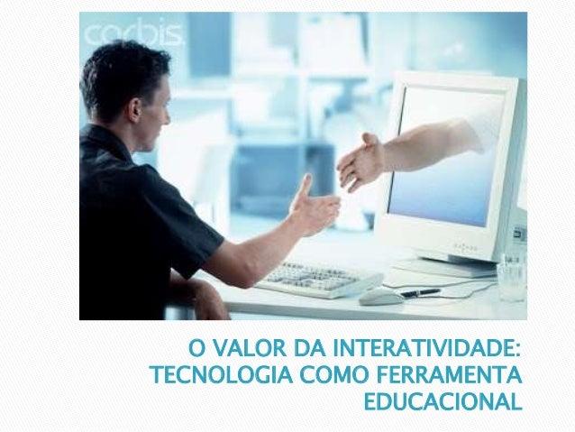 O VALOR DA INTERATIVIDADE:  TECNOLOGIA COMO FERRAMENTA  EDUCACIONAL