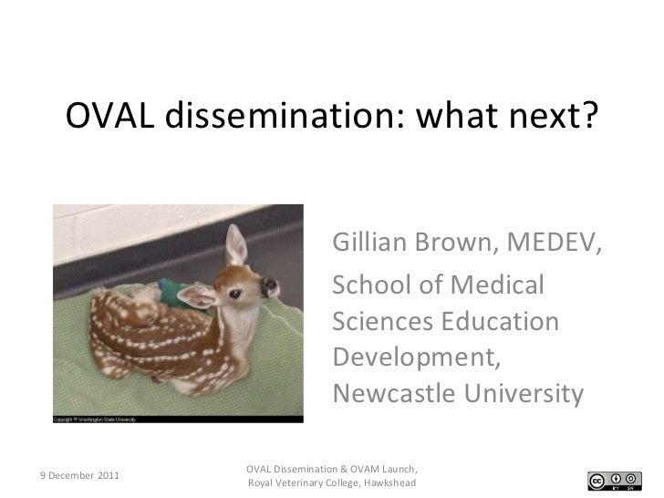 OVAL dissemination: what next? Gillian Brown, MEDEV, School of Medical Sciences Education Development, Newcastle Universit...