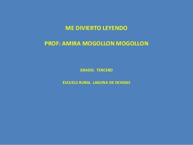 ME DIVIERTO LEYENDO  PROF: AMIRA MOGOLLON MOGOLLON  GRADO. TERCERO  ESCUELS RURAL LAGUNA DE OCHOAS