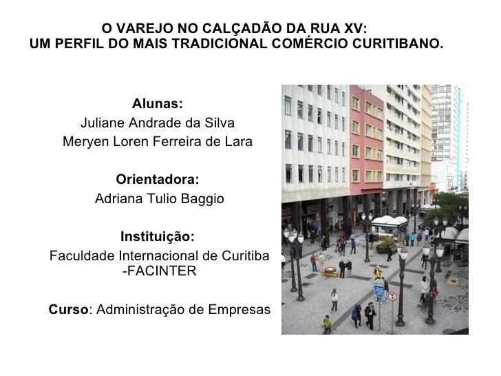 O VAREJO NO CALÇADÃO DA RUA XV:  UM PERFIL DO MAIS TRADICIONAL COMÉRCIO CURITIBANO. Alunas:  Juliane Andrade da Silva  Mer...