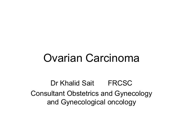 Ovarian Carcinoma Dr Khalid Sait FRCSC Consultant Obstetrics and Gynecology and Gynecological oncology