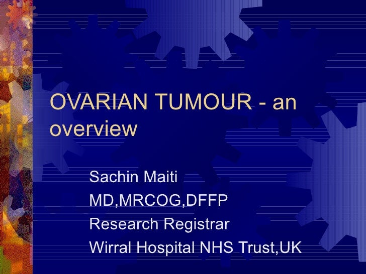 OVARIAN TUMOUR - an overview Sachin Maiti  MD,MRCOG,DFFP Research Registrar Wirral Hospital NHS Trust,UK